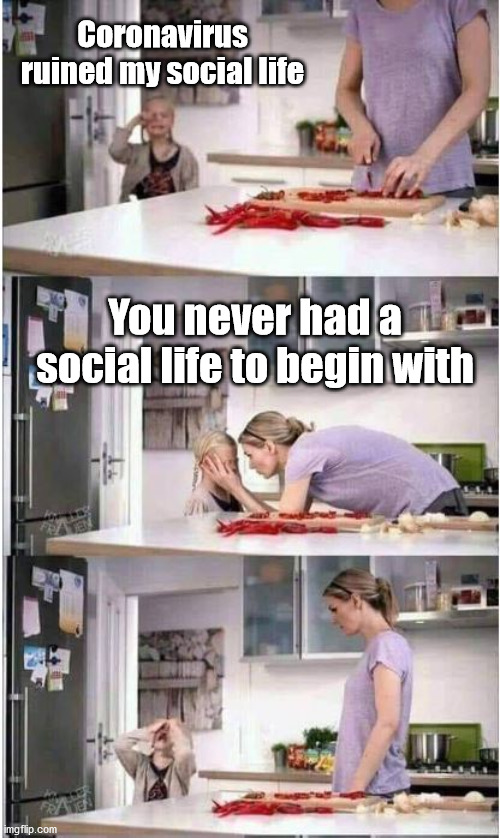 Poor girl |  Coronavirus ruined my social life; You never had a social life to begin with | image tagged in mom of the year,memes,social life | made w/ Imgflip meme maker