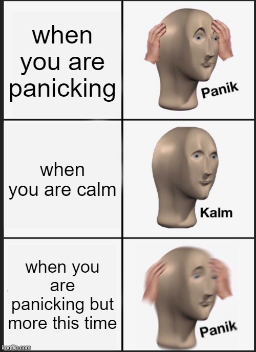 laugh |  when you are panicking; when you are calm; when you are panicking but more this time | image tagged in memes,panik kalm panik | made w/ Imgflip meme maker