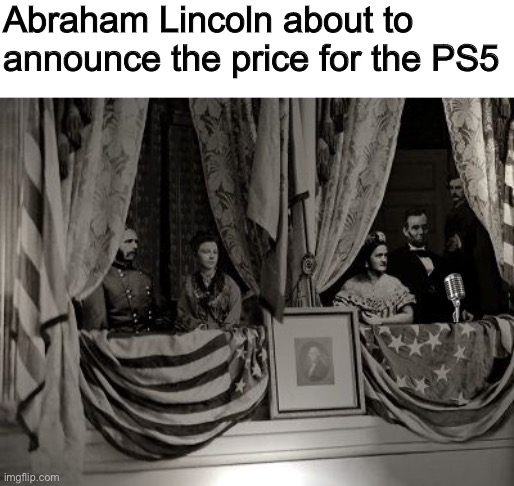 Any minute now... no, wait, NO! |  Abraham Lincoln about to announce the price for the PS5 | image tagged in history,memes,ps5,playstation,abraham lincoln | made w/ Imgflip meme maker
