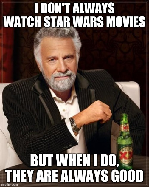 i mostly watch star wars tv shows |  I DON'T ALWAYS WATCH STAR WARS MOVIES; BUT WHEN I DO, THEY ARE ALWAYS GOOD | image tagged in memes,the most interesting man in the world,star wars,movies | made w/ Imgflip meme maker