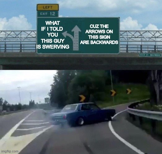 car drift |  CUZ THE ARROWS ON THIS SIGN ARE BACKWARDS; WHAT IF I TOLD  YOU THIS GUY IS SWERVING | image tagged in car drift meme | made w/ Imgflip meme maker