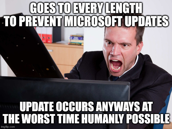 Angry Computer User |  GOES TO EVERY LENGTH TO PREVENT MICROSOFT UPDATES; UPDATE OCCURS ANYWAYS AT THE WORST TIME HUMANLY POSSIBLE | image tagged in angry computer user,microsoft,rage,memes | made w/ Imgflip meme maker