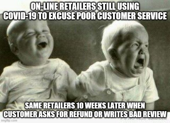 Online Retailers |  ON-LINE RETAILERS STILL USING COVID-19 TO EXCUSE POOR CUSTOMER SERVICE; SAME RETAILERS 10 WEEKS LATER WHEN CUSTOMER ASKS FOR REFUND OR WRITES BAD REVIEW | image tagged in crying baby,covid 19,covid-19,customer service,refund,unfair | made w/ Imgflip meme maker