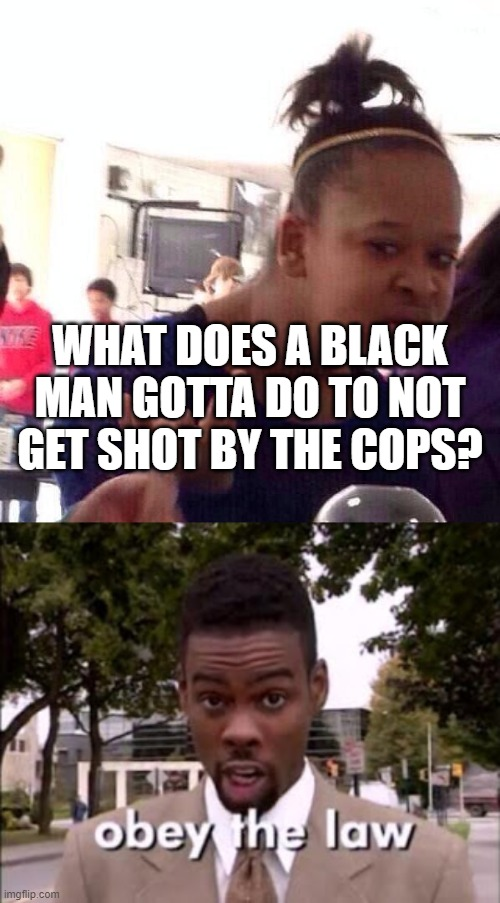 How Not to Get Shot & Killed By The Police! |  WHAT DOES A BLACK MAN GOTTA DO TO NOT GET SHOT BY THE COPS? | image tagged in memes,black girl wat,chris rock | made w/ Imgflip meme maker