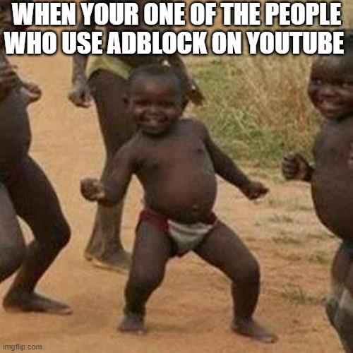 Third World Success Kid |  WHEN YOUR ONE OF THE PEOPLE WHO USE ADBLOCK ON YOUTUBE | image tagged in memes,third world success kid,adblock,youtube,ads | made w/ Imgflip meme maker