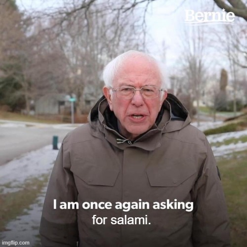 Its for my cat bro he's hungry. |  for salami. | image tagged in memes,bernie i am once again asking for your support | made w/ Imgflip meme maker