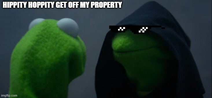 Hippity Hoppity get off my property |  HIPPITY HOPPITY GET OFF MY PROPERTY | image tagged in memes,evil kermit,hippity hoppity you're now my property | made w/ Imgflip meme maker