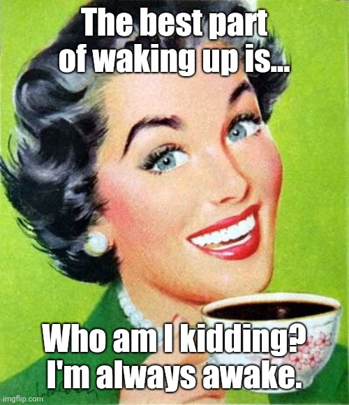 Awake |  The best part of waking up is... Who am I kidding? I'm always awake. | image tagged in mom,coffee,memes | made w/ Imgflip meme maker