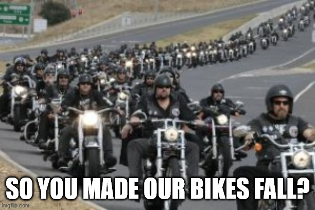 bikers | SO YOU MADE OUR BIKES FALL? | image tagged in bikers | made w/ Imgflip meme maker
