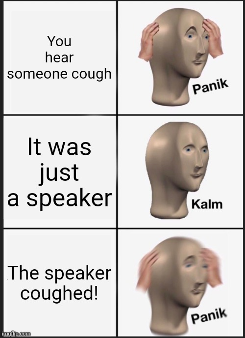 Panik Kalm Panik |  You hear someone cough; It was just a speaker; The speaker coughed! | image tagged in memes,panik kalm panik,cough | made w/ Imgflip meme maker