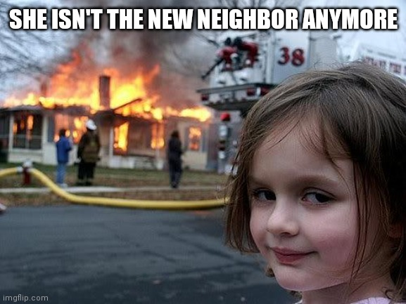 fire girl | SHE ISN'T THE NEW NEIGHBOR ANYMORE | image tagged in fire girl | made w/ Imgflip meme maker