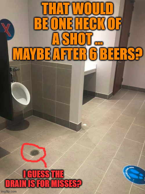 Long distance shots and a strong bladder. |  THAT WOULD BE ONE HECK OF A SHOT ... MAYBE AFTER 6 BEERS? I GUESS THE DRAIN IS FOR MISSES? | image tagged in shot,aim,social distance,peeing | made w/ Imgflip meme maker