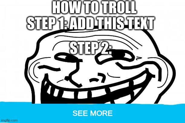 How to troll. |  HOW TO TROLL; STEP 1: ADD THIS TEXT; STEP 2:; SEE MORE | image tagged in troll,no upvotes | made w/ Imgflip meme maker