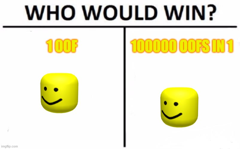 oof |  1 OOF; 100000 OOFS IN 1 | image tagged in memes,who would win | made w/ Imgflip meme maker