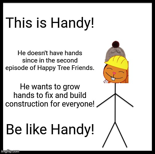 Be like Handy! (BLB Parody) |  This is Handy! He doesn't have hands since in the second episode of Happy Tree Friends. He wants to grow hands to fix and build construction for everyone! Be like Handy! | image tagged in memes,be like bill,handy htf,happy handy htf,happy tree friends,tv shows | made w/ Imgflip meme maker