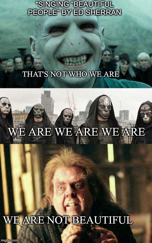 "We are not beautiful |  *SINGING ""BEAUTIFUL PEOPLE"" BY ED SHERRAN; THAT'S NOT WHO WE ARE; WE ARE WE ARE WE ARE; WE ARE NOT BEAUTIFUL 
