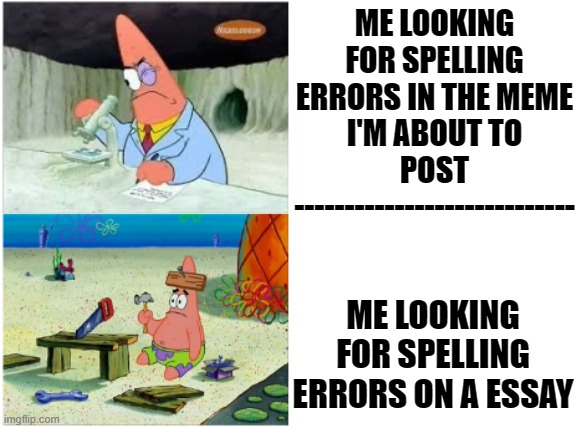 Patrick Smart Dumb |  ME LOOKING FOR SPELLING ERRORS IN THE MEME I'M ABOUT TO POST ----------------------------; ME LOOKING FOR SPELLING ERRORS ON A ESSAY | image tagged in patrick smart dumb | made w/ Imgflip meme maker