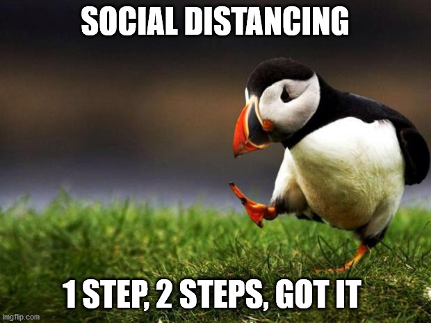 Unpopular Opinion Puffin |  SOCIAL DISTANCING; 1 STEP, 2 STEPS, GOT IT | image tagged in memes,unpopular opinion puffin | made w/ Imgflip meme maker