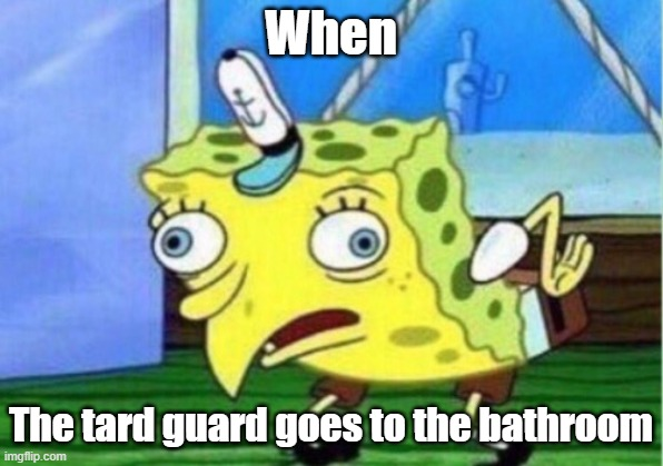 Mocking Spongebob |  When; The tard guard goes to the bathroom | image tagged in memes,mocking spongebob | made w/ Imgflip meme maker