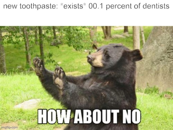 How About No Bear Meme |  new toothpaste: *exists* 00.1 percent of dentists | image tagged in memes,how about no bear | made w/ Imgflip meme maker