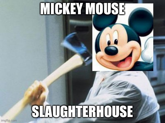 Mickey Mouse Slaughterhouse! |  MICKEY MOUSE; SLAUGHTERHOUSE | image tagged in american psycho,mickey mouse,axe,slaughter,the man behind the slaughter,slaughterhouse | made w/ Imgflip meme maker