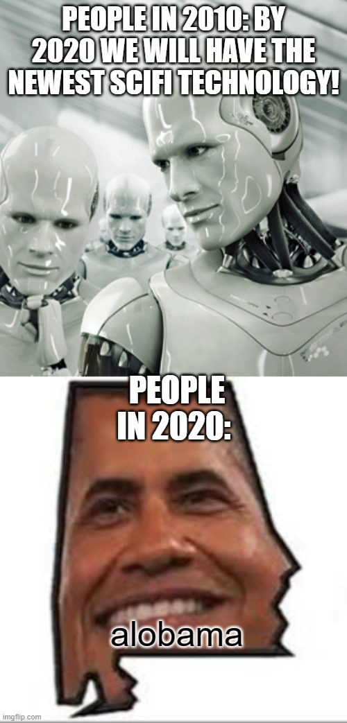 PEOPLE IN 2010: BY 2020 WE WILL HAVE THE NEWEST SCIFI TECHNOLOGY! PEOPLE IN 2020:; alobama | image tagged in memes,robots,alobama,funny,2010 v 2020 | made w/ Imgflip meme maker