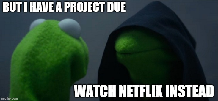 I has a problem |  BUT I HAVE A PROJECT DUE; WATCH NETFLIX INSTEAD | image tagged in memes,evil kermit,netflix | made w/ Imgflip meme maker