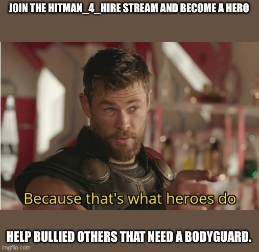 I know this is not star wars but copy this link to become a bodyguard: https://imgflip.com/m/Hitmen_4_hire |  JOIN THE HITMAN_4_HIRE STREAM AND BECOME A HERO; HELP BULLIED OTHERS THAT NEED A BODYGUARD. | image tagged in thats what heroes do | made w/ Imgflip meme maker