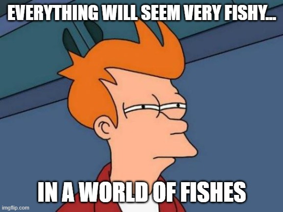 Futurama Fry Meme |  EVERYTHING WILL SEEM VERY FISHY... IN A WORLD OF FISHES | image tagged in memes,futurama fry | made w/ Imgflip meme maker
