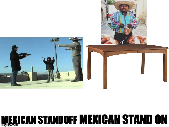IDK where else to post this |  MEXICAN STANDOFF; MEXICAN STAND ON | image tagged in blank white template | made w/ Imgflip meme maker