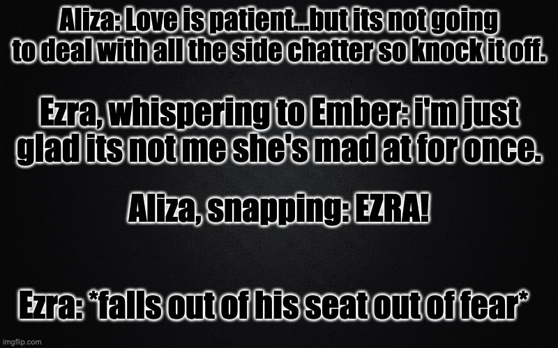 TMWL-fied |  Aliza: Love is patient...but its not going to deal with all the side chatter so knock it off. Ezra, whispering to Ember: i'm just glad its not me she's mad at for once. Aliza, snapping: EZRA! Ezra: *falls out of his seat out of fear* | image tagged in plain black | made w/ Imgflip meme maker