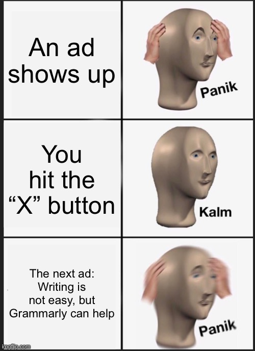"Grmrly ads... |  An ad shows up; You hit the ""X"" button; The next ad: Writing is not easy, but Grammarly can help 