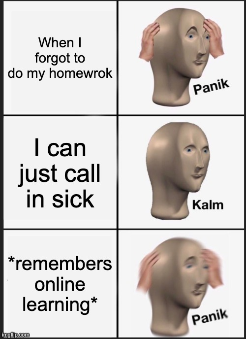 When I forget to do homework, 2020 style |  When I forgot to do my homewrok; I can just call in sick; *remembers online learning* | image tagged in memes,panik kalm panik | made w/ Imgflip meme maker