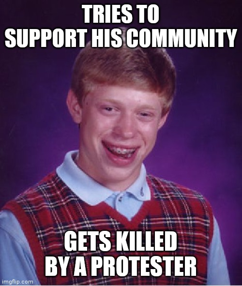 Bad Luck Brian |  TRIES TO SUPPORT HIS COMMUNITY; GETS KILLED BY A PROTESTER | image tagged in memes,bad luck brian | made w/ Imgflip meme maker