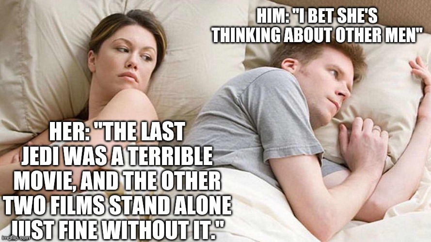 "Spoiler alert: It REALLY IS terrible... |  HIM: ""I BET SHE'S THINKING ABOUT OTHER MEN""; HER: ""THE LAST JEDI WAS A TERRIBLE MOVIE, AND THE OTHER TWO FILMS STAND ALONE JUST FINE WITHOUT IT."" 