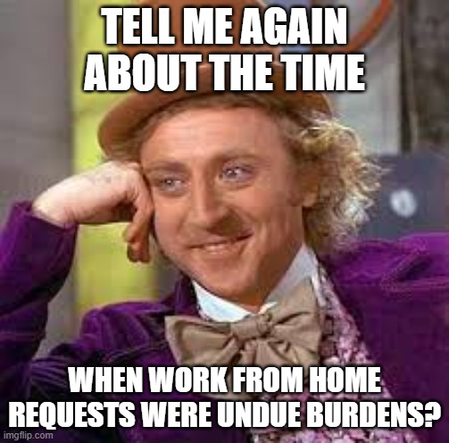 Gene Wilder |  TELL ME AGAIN ABOUT THE TIME; WHEN WORK FROM HOME REQUESTS WERE UNDUE BURDENS? | image tagged in gene wilder | made w/ Imgflip meme maker