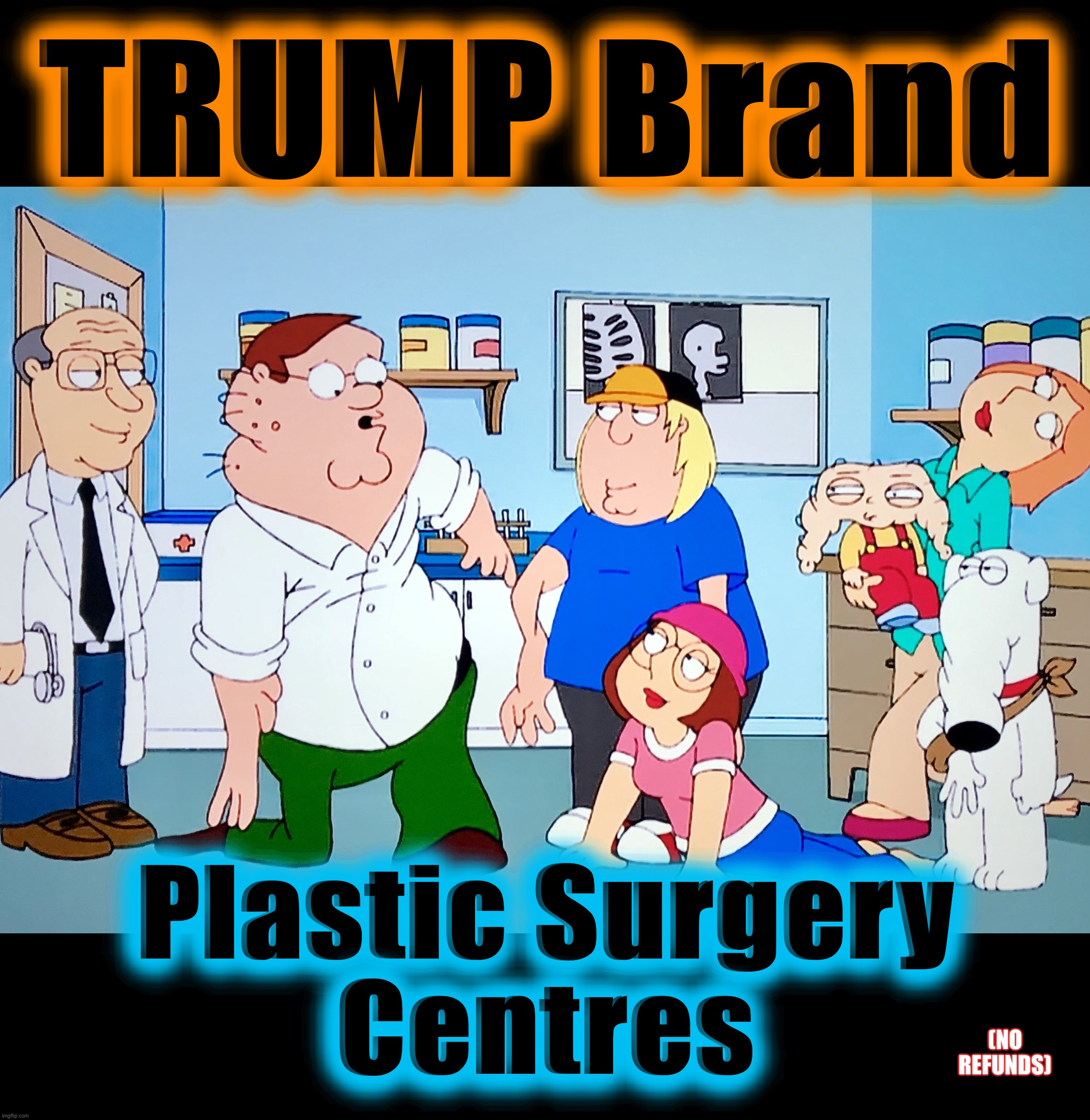 DIY Narcissism |  TRUMP Brand; Plastic Surgery Centres; (NO REFUNDS) | image tagged in plastic surgery,memes,task failed successfully,donald trump,family guy,bad idea | made w/ Imgflip meme maker