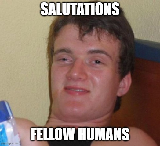 Salutations, Fellow Humans |  SALUTATIONS; FELLOW HUMANS | image tagged in memes | made w/ Imgflip meme maker
