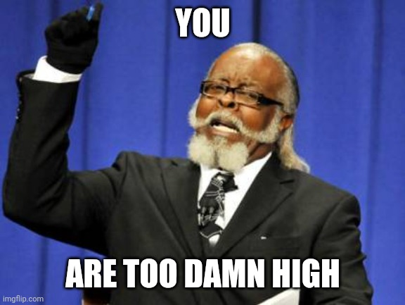 Too Damn High Meme |  YOU; ARE TOO DAMN HIGH | image tagged in memes,too damn high | made w/ Imgflip meme maker