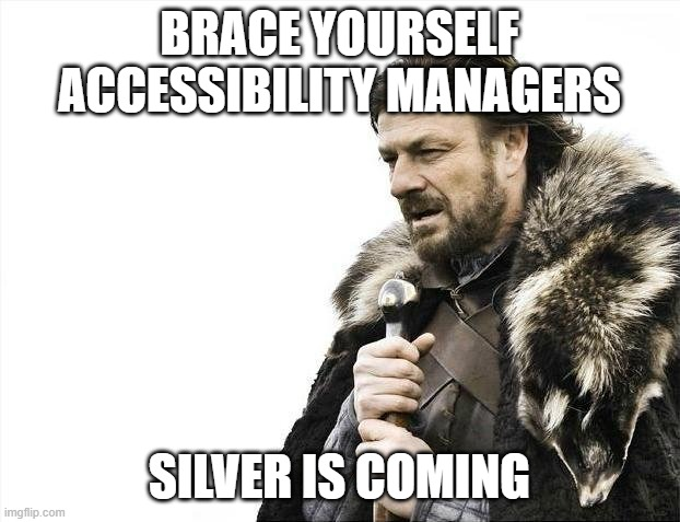 Brace Yourselves X is Coming Meme |  BRACE YOURSELF ACCESSIBILITY MANAGERS; SILVER IS COMING | image tagged in memes,brace yourselves x is coming | made w/ Imgflip meme maker