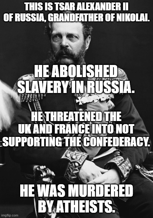 That is Unforgivable |  THIS IS TSAR ALEXANDER II OF RUSSIA, GRANDFATHER OF NIKOLAI. HE ABOLISHED SLAVERY IN RUSSIA. HE THREATENED THE UK AND FRANCE INTO NOT SUPPORTING THE CONFEDERACY. HE WAS MURDERED BY ATHEISTS. | image tagged in abolitionist,atheism,murder,remember nikolai,slavery,civil war | made w/ Imgflip meme maker