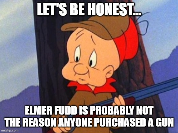 elmer fudd |  LET'S BE HONEST... ELMER FUDD IS PROBABLY NOT THE REASON ANYONE PURCHASED A GUN | image tagged in elmer fudd | made w/ Imgflip meme maker