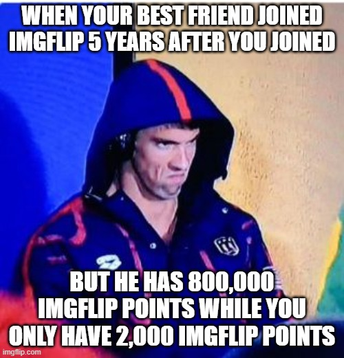 Michael Phelps Death Stare |  WHEN YOUR BEST FRIEND JOINED IMGFLIP 5 YEARS AFTER YOU JOINED; BUT HE HAS 800,000 IMGFLIP POINTS WHILE YOU ONLY HAVE 2,000 IMGFLIP POINTS | image tagged in memes,michael phelps death stare | made w/ Imgflip meme maker