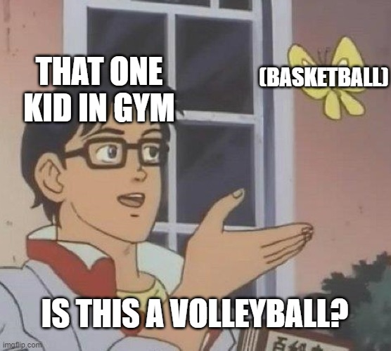 Is This A Pigeon |  (BASKETBALL); THAT ONE KID IN GYM; IS THIS A VOLLEYBALL? | image tagged in memes,is this a pigeon | made w/ Imgflip meme maker