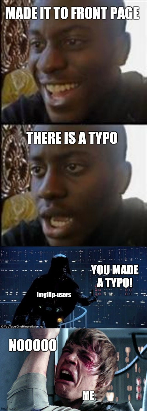 Always check your meme |  MADE IT TO FRONT PAGE; THERE IS A TYPO; YOU MADE A TYPO! imgflip-users; NOOOOO; ME | image tagged in darth vader luke skywalker,black guy happy sad,typo | made w/ Imgflip meme maker