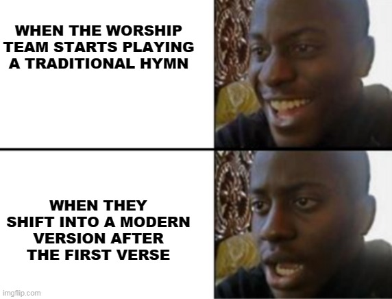 Hymn? |  WHEN THE WORSHIP TEAM STARTS PLAYING A TRADITIONAL HYMN; WHEN THEY SHIFT INTO A MODERN VERSION AFTER THE FIRST VERSE | image tagged in oh yeah oh no | made w/ Imgflip meme maker