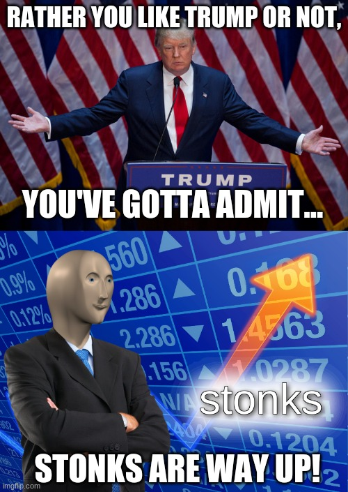 STONKS ARE UP (NOT POLITICAL) |  RATHER YOU LIKE TRUMP OR NOT, YOU'VE GOTTA ADMIT... STONKS ARE WAY UP! | image tagged in donald trump,stonks | made w/ Imgflip meme maker