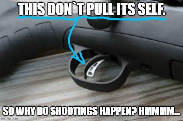 trigger |  THIS DON`T PULL ITS SELF. SO WHY DO SHOOTINGS HAPPEN? HMMMM... | image tagged in trigger | made w/ Imgflip meme maker