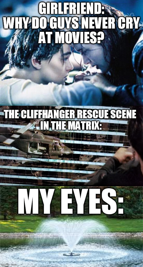 And a damned fine movie, too |  GIRLFRIEND: WHY DO GUYS NEVER CRY AT MOVIES? THE CLIFFHANGER RESCUE SCENE  IN THE MATRIX:; MY EYES: | image tagged in titanic,the matrix,morpheus,tearjerker,men and women,neo and trinity | made w/ Imgflip meme maker