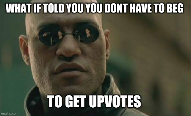 Matrix Morpheus |  WHAT IF TOLD YOU YOU DONT HAVE TO BEG; TO GET UPVOTES | image tagged in memes,matrix morpheus | made w/ Imgflip meme maker